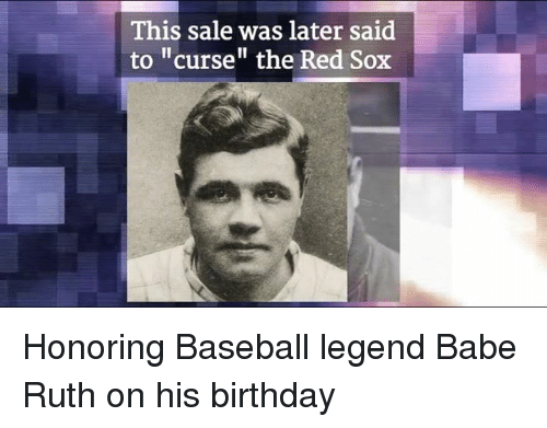 "Baseballisms: This sale was later said  to ""curse"" the Red Sox Honoring Baseball legend Babe Ruth on his birthday"