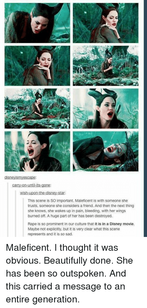 Disney, Memes, and She Knows: This scene is SO important. Maleficent is with someone she  trusts, someone she considers a friend. And then the next thing  she knows, she wakes up in pain, bleeding, with her wings  burned off. A huge part of her has been destroyed.  Rape is so prominent in our culture that it is in a Disney movie.  Maybe not explicitly, but it is very clear what this scene  represents and it is so sad. Maleficent. I thought it was obvious. Beautifully done. She has been so outspoken. And this carried a message to an entire generation.