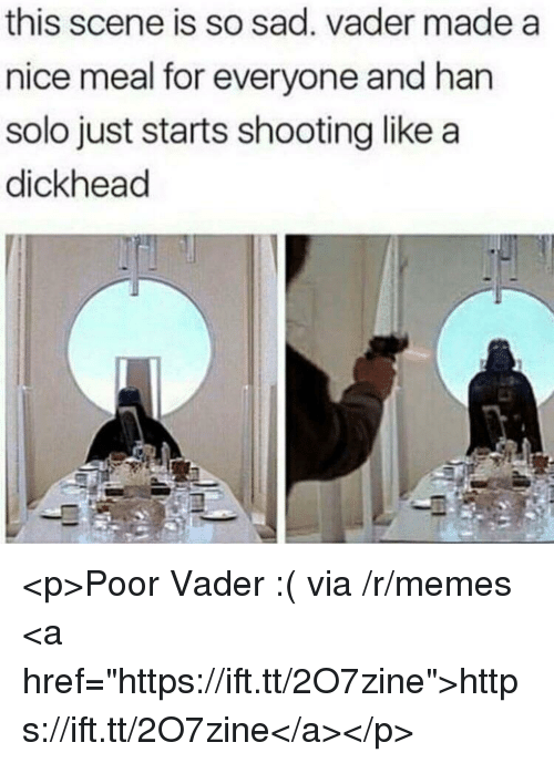 "Han Solo, Memes, and Sad: this scene is so sad. vader made a  nice meal for everyone and han  solo just starts shooting like a  dickhead <p>Poor Vader :( via /r/memes <a href=""https://ift.tt/2O7zine"">https://ift.tt/2O7zine</a></p>"