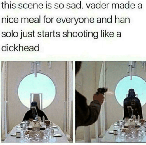 Han Solo, Sad, and Nice: this scene is so sad. vader made a  nice meal for everyone and han  solo just starts shooting like a  dickhead