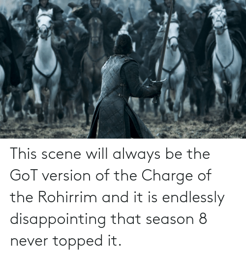 endlessly: This scene will always be the GoT version of the Charge of the Rohirrim and it is endlessly disappointing that season 8 never topped it.
