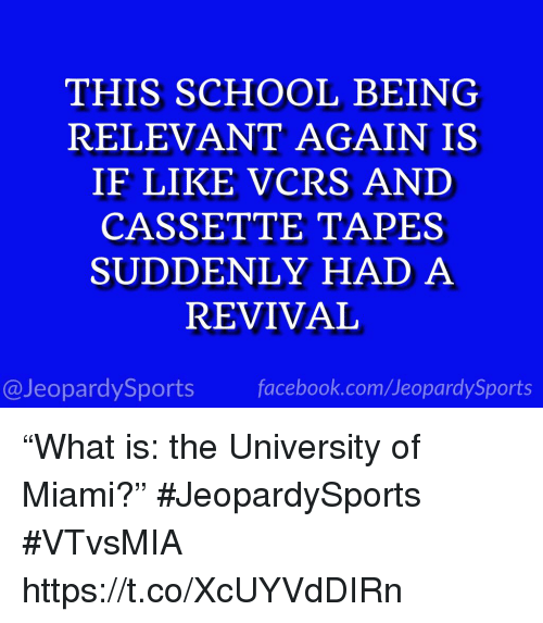 """Facebook, School, and Sports: THIS SCHOOL BEING  RELEVANT AGAIN IS  IF LIKE VCRS AND  CASSETTE TAPES  SUDDENLY HAD A  REVIVAL  @JeopardySports facebook.com/JeopardySports """"What is: the University of Miami?"""" #JeopardySports #VTvsMIA https://t.co/XcUYVdDIRn"""