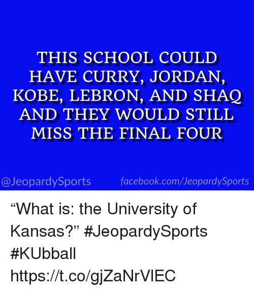 "Facebook, School, and Shaq: THIS SCHOOL COULD  HAVE CURRY, JORDAN,  KOBE, LEBRON, AND SHAQ  AND THEY WOULD STILL  MISS THE FINAL FOUR  @JeopardySports facebook.com/JeopardySports ""What is: the University of Kansas?"" #JeopardySports #KUbball https://t.co/gjZaNrVlEC"