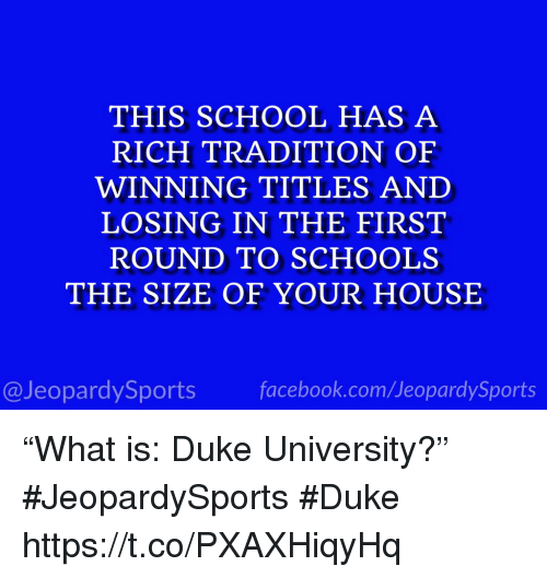 "School, Sports, and Duke: THIS SCHOOL HAS A  RICH TRADITION OF  WINNING TITLES AND  LOSING IN THE FIRST  ROUND TO SCHOOLS  THE SIZE OF YOUR HOUSE  @JeopardySportsfacebook.com/JeopardySports ""What is: Duke University?"" #JeopardySports #Duke https://t.co/PXAXHiqyHq"