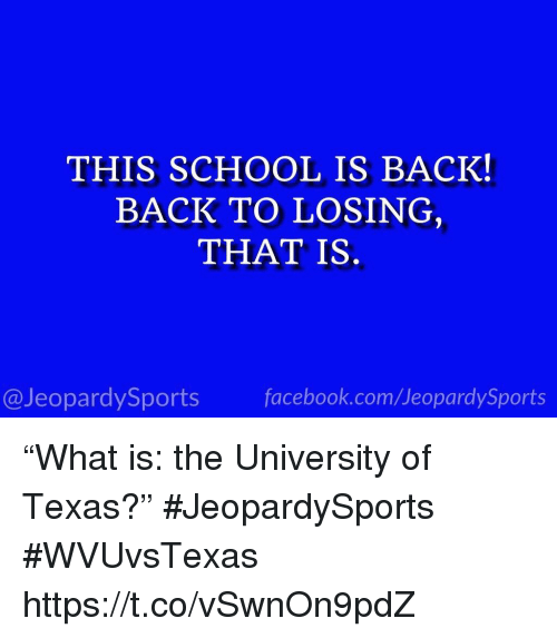 "Facebook, School, and Sports: THIS SCHOOL IS BACK!  BACK TO LOSING  THAT IS  @JeopardySports facebook.com/JeopardySports ""What is: the University of Texas?"" #JeopardySports #WVUvsTexas https://t.co/vSwnOn9pdZ"