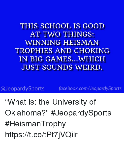 "Facebook, School, and Sports: THIS SCHOOL IS GOOD  AT TWO THINGS:  WINNING HEISMAN  TROPHIES AND CHOKING  IN BIG GAMES...WHICH  JUST SOUNDS WEIRD  @JeopardySports facebook.com/JeopardySports ""What is: the University of Oklahoma?"" #JeopardySports #HeismanTrophy https://t.co/tPt7jVQilr"