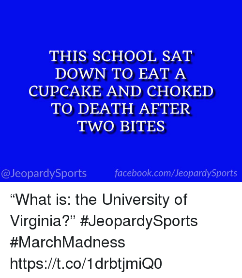 """School, Sports, and Death: THIS SCHOOL SAT  DOWN TO EAT A  CUPCAKE AND CHOKED  TO DEATH AFTER  TWO BITES  @JeopardySportsfacebook.com/JeopardySports """"What is: the University of Virginia?"""" #JeopardySports #MarchMadness https://t.co/1drbtjmiQ0"""