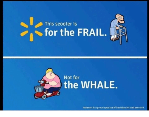 Scooter, Walmart, and Exercise: This scooter is  for the FRAIL.  Not for  the WHALE.  Walmart is a proud sponsor of healthy diet and exercise.