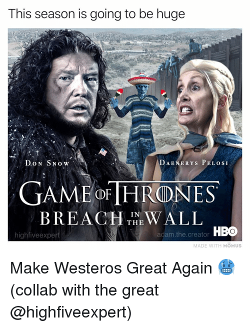 Hbo, Memes, and 🤖: This season is going to be huge  DAENERYS P ELOSI  GAMEOFTHR(DNES  BREAHIN WALL  THE  highfiveexpert  adam. the. creator HBO  MADE WITH MOMUS Make Westeros Great Again 🥶 (collab with the great @highfiveexpert)