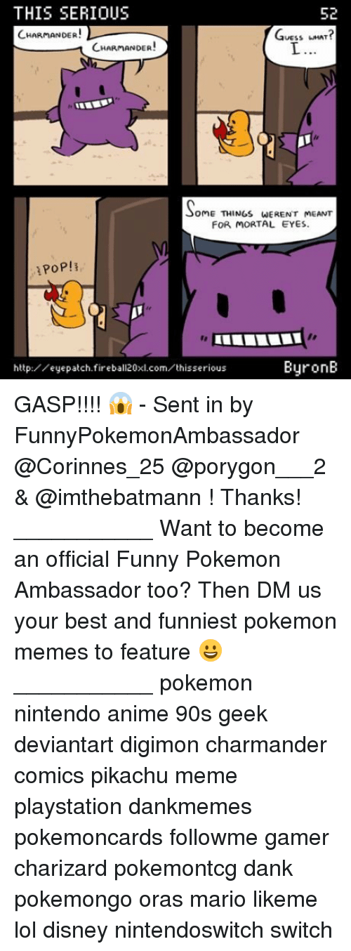Anime, Charmander, and Dank: THIS SERIOUS  CHARMANDER!  52  GUESS LNAT?  UESSHAT  CHARMANDER!  oME THINGS WERENT MEANT  FOR MORTAL EYES  http:/eyepatch.fireball20xl.com/thisserious  ByronB GASP!!!! 😱 - Sent in by FunnyPokemonAmbassador @Corinnes_25 @porygon___2 & @imthebatmann ! Thanks! ___________ Want to become an official Funny Pokemon Ambassador too? Then DM us your best and funniest pokemon memes to feature 😀 ___________ pokemon nintendo anime 90s geek deviantart digimon charmander comics pikachu meme playstation dankmemes pokemoncards followme gamer charizard pokemontcg dank pokemongo oras mario likeme lol disney nintendoswitch switch