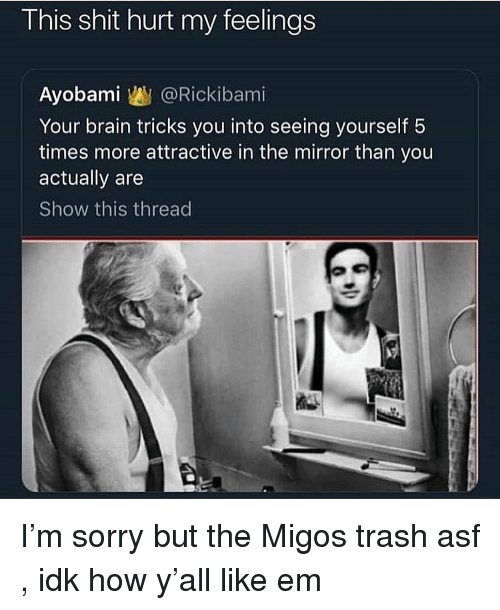 Migos, Shit, and Sorry: This shit hurt my feelings  Ayobami @Rickibami  Your brain tricks you into seeing yourself 5  times more attractive in the mirror than you  actually are  Show this thread I'm sorry but the Migos trash asf , idk how y'all like em