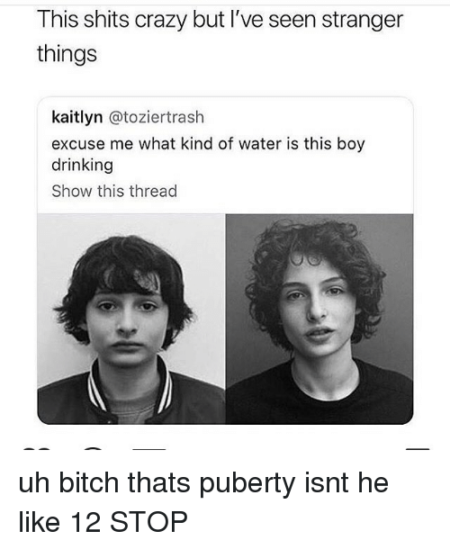 Bitch, Crazy, and Drinking: This shits crazy but I've seen stranger  things  kaitlyn @toziertrash  excuse me what kind of water is this boy  drinking  Show this thread uh bitch thats puberty isnt he like 12 STOP