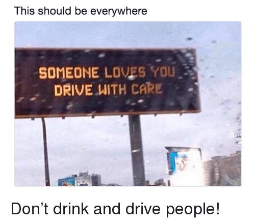 Drive, Don, and You: This should be everywhere  SOMEONE LOVES YOU  DRIVE WITH CARE . <p>Don&rsquo;t drink and drive people!</p>