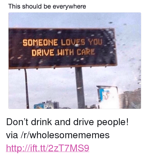"Drive, Http, and Via: This should be everywhere  SOMEONE LOVES YOU  DRIVE WITH CARE . <p>Don&rsquo;t drink and drive people! via /r/wholesomememes <a href=""http://ift.tt/2zT7MS9"">http://ift.tt/2zT7MS9</a></p>"