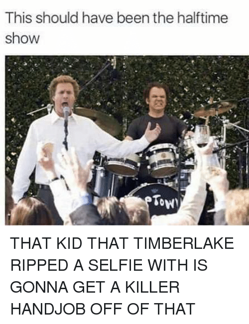 Handjob, Memes, and Selfie: This should have been the halftime  show  Tow THAT KID THAT TIMBERLAKE RIPPED A SELFIE WITH IS GONNA GET A KILLER HANDJOB OFF OF THAT