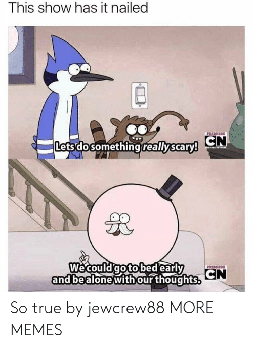 Dank, Memes, and Target: This show has it nailed  PREMIERE  reallyscaryy CN  Letsdosomethingireallyscary  Wecouldqotolbed earl  and bealonewithour thoughts.  CN So true by jewcrew88 MORE MEMES