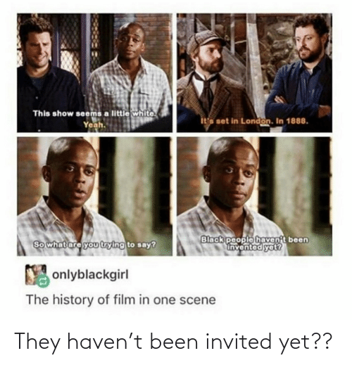 haven: This show seems a little white.  Yeah.  ita set in London. In 1888.  Black people havent been  Invented yet?  So what are you trying to say?  Y onlyblackgirl  The history of film in one scene They haven't been invited yet??