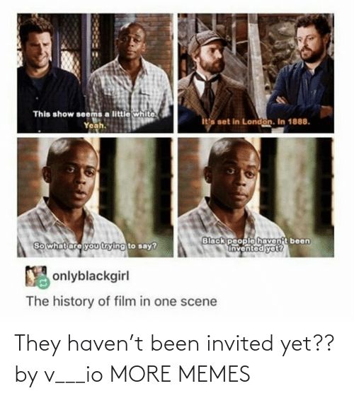so what: This show seems a little white.  Yeah.  ita set in London. In 1888.  Black people havent been  Invented yet?  So what are you trying to say?  Y onlyblackgirl  The history of film in one scene They haven't been invited yet?? by v___io MORE MEMES