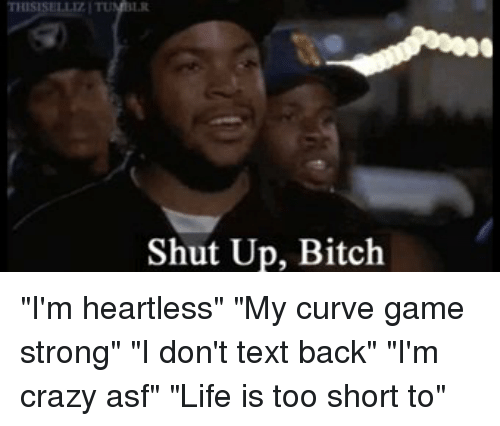 "Bitch, Crazy, and Curving: THIS  Shut Up, Bitch ""I'm heartless"" ""My curve game strong"" ""I don't text back"" ""I'm crazy asf"" ""Life is too short to"""
