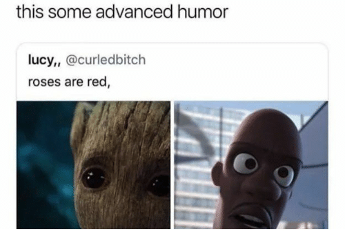 Lucy: this some advanced humor  lucy, @curledbitch  roses are red