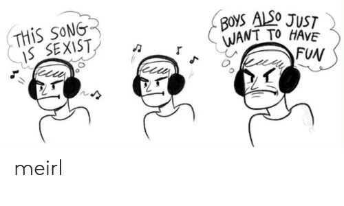 sexist: THIS SONG  IS SEXIST  BOYS ALSO JUST  WANT TO HAVE  FUN meirl