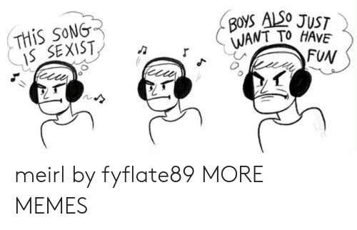 sexist: THIS SONG  IS SEXIST  BOYS ALSO JUST  WANT TO HAVE  FUN meirl by fyflate89 MORE MEMES