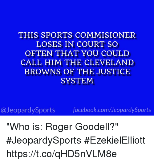 "Goodell: THIS SPORTS COMMISIONER  LOSES IN COURT SO  OFTEN THAT YOU COULD  CALL HIM THE CLEVELAND  BROWNS OF THE JUSTICE  SYSTEM  @JeopardySports facebook.com/JeopardySports ""Who is: Roger Goodell?"" #JeopardySports #EzekielElliott https://t.co/qHD5nVLM8e"