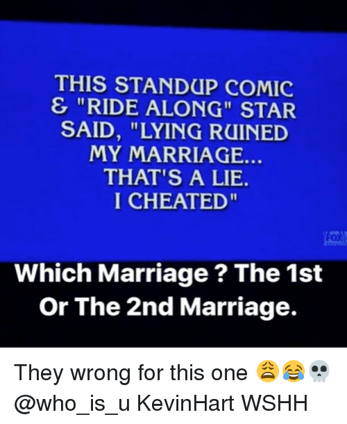 "Marriage, Memes, and Wshh: THIS STANDUP COMIC  & ""RIDE ALONG"" STAR  SAID, ""LYING RUINED  MY MARRIAGE.  THAT'S A LIE.  I CHEATED""  Which Marriage ? The 1st  Or The 2nd Marriage. They wrong for this one 😩😂💀 @who_is_u KevinHart WSHH"