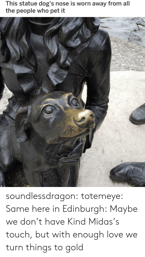Midas: This statue dog's nose is worn away from all  the people who pet it soundlessdragon:  totemeye:  Same here in Edinburgh:  Maybe we don't have Kind Midas's touch, but with enough love we turn things to gold