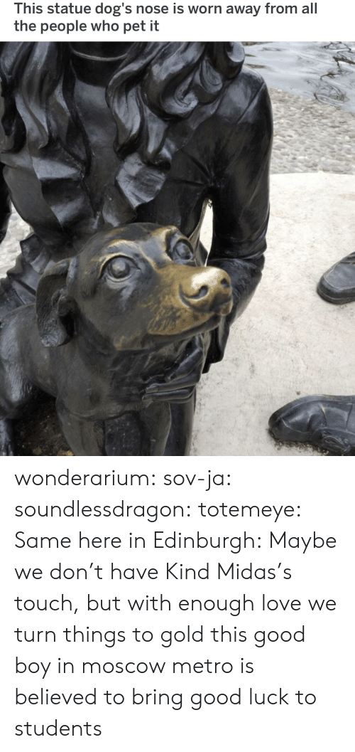 Midas: This statue dog's nose is worn away from all  the people who pet it wonderarium: sov-ja:  soundlessdragon:  totemeye:  Same here in Edinburgh:  Maybe we don't have Kind Midas's touch, but with enough love we turn things to gold  this good boy in moscow metro is believed to bring good luck to students