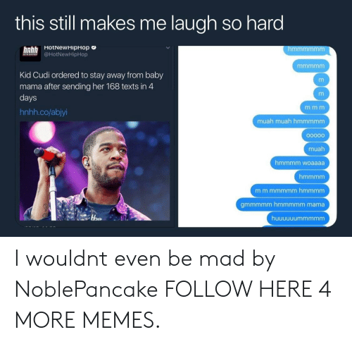 hotnewhiphop: this still makes me laugh so hard  HotNewHipHop c  hnhh  A @HotNewHipHop  Kid Cudi ordered to stay away from baby  mama after sending her 168 texts in 4  days  hnhh.co/abjyi  muah muah hmmmmm  muah  hmmmm woaaaa  gmmmmm hmmmmm mama I wouldnt even be mad by NoblePancake FOLLOW HERE 4 MORE MEMES.