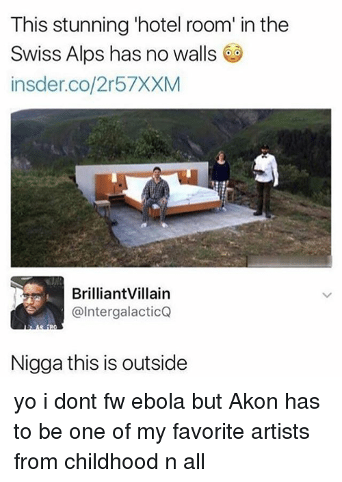 Akon, Memes, and Yo: This stunning 'hotel room' in the  Swiss Alps has no walls  insder.co/2r57XXM  BrilliantVillain  @IntergalacticQ  Nigga this is outside yo i dont fw ebola but Akon has to be one of my favorite artists from childhood n all