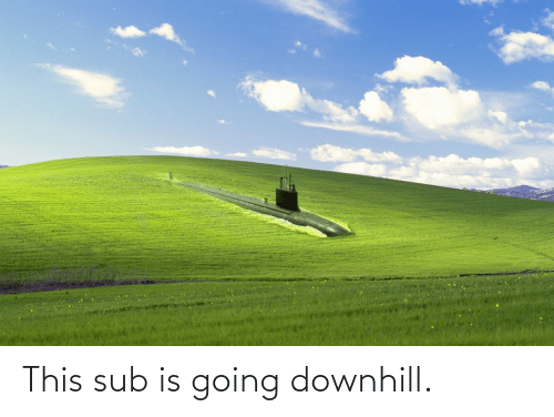 sub: This sub is going downhill.
