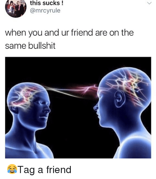 Memes, Bullshit, and 🤖: this sucks!  @mrcyrule  when you and ur friend are on the  same bullshit 😂Tag a friend