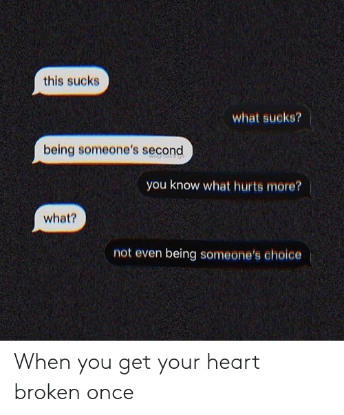 Heart, Im 14 & This Is Deep, and Once: this sucks  what sucks?  being someone's second  you know what hurts more?  what?  not even being someone's choice When you get your heart broken once
