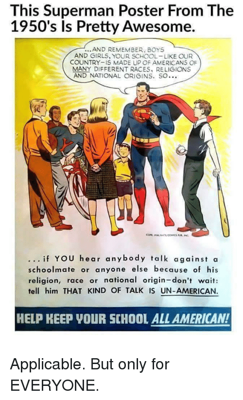 Girls, School, and Superman: This Superman Poster From The  1950's ls Pretty Awesome.  AND REMEMBER, BOYS  AND GIRLS, YOUR SCHOOL-LIKE OUR  COUNTRY-IS MADE UP OF AMERICANS OF  MANY DIFFERENT RACES, RELIGIONS  AND NATIONAL ORIGINS, SO…  if YOU hear anybody talk against a  schoolmate or anyone else because of his  religion, race or national origin-don't wait:  tell him THAT KIND OF TALK IS UN-AMERICAN.  HELP KEEP YOUR SCHOOL ALL AMERICAN! <p>Applicable. But only for EVERYONE.</p>