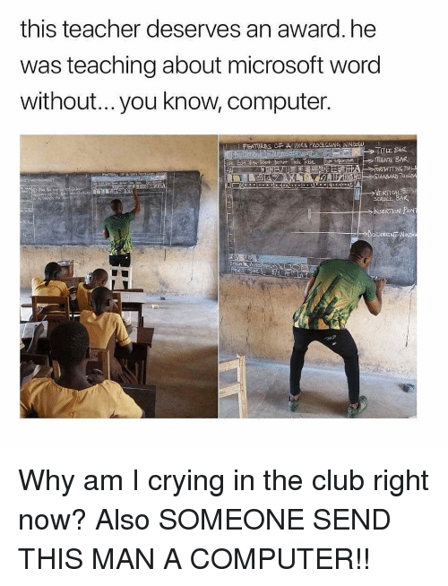 Club, Crying, and Funny: this teacher deserves an award. he  was teaching about microsoft word  without...you know, computer.  TTLE BAR  IN Why am I crying in the club right now? Also SOMEONE SEND THIS MAN A COMPUTER!!