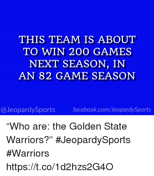 """Bailey Jay, Golden State Warriors, and Sports: THIS TEAM IS ABOUT  TO WIN 200 GAMES  NEXT SEASON, IN  AN 82 GAME SEASON  @JeopardySportsfacebook.com/JeopardySports """"Who are: the Golden State Warriors?"""" #JeopardySports #Warriors https://t.co/1d2hzs2G4O"""