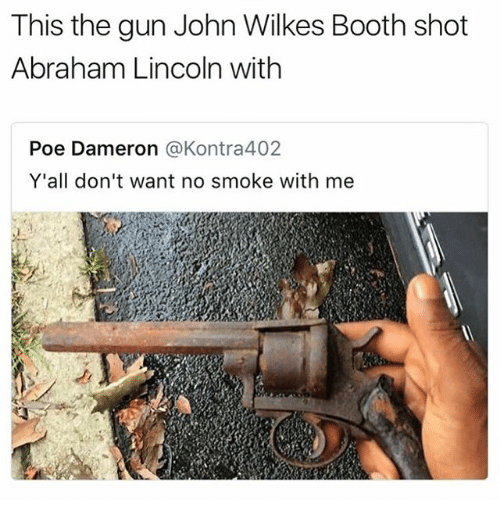 Abraham Lincoln, Guns, and Memes: This the gun John Wilkes Booth shot  Abraham Lincoln with  Poe Dameron @Kontra402  Y'all don't want no smoke with me