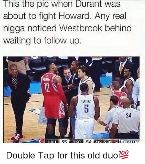 Noticably: This the pic when Durant was  about to fight Howard. Any real  nigga noticed Westbrook behind  waiting to follow up.  34  55  54 Double Tap for this old duo💯