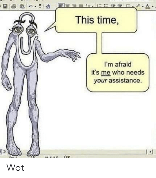 im afraid: This time,  I'm afraid  it's me who needs  your assistance. Wot