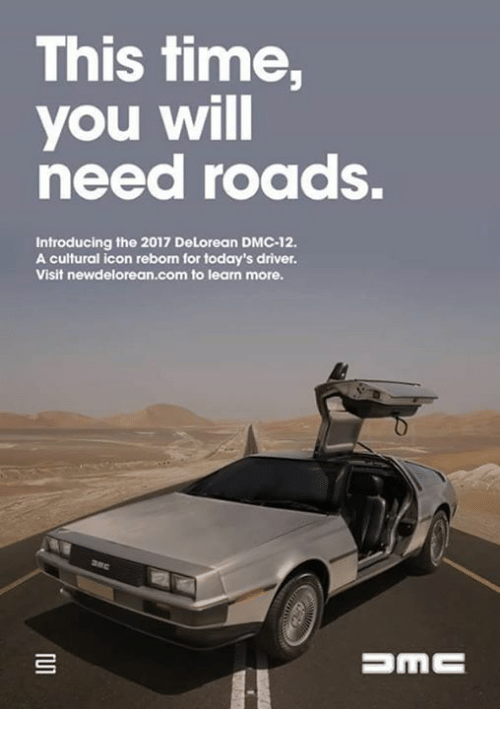 dmc: This time,  you will  need roadS.  Introducing the 2017 DeLorean DMC-12.  A cultural icon reborn for today's driver.  Visit newdelorean.com to learn more.