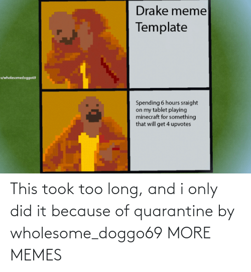 too: This took too long, and i only did it because of quarantine by wholesome_doggo69 MORE MEMES