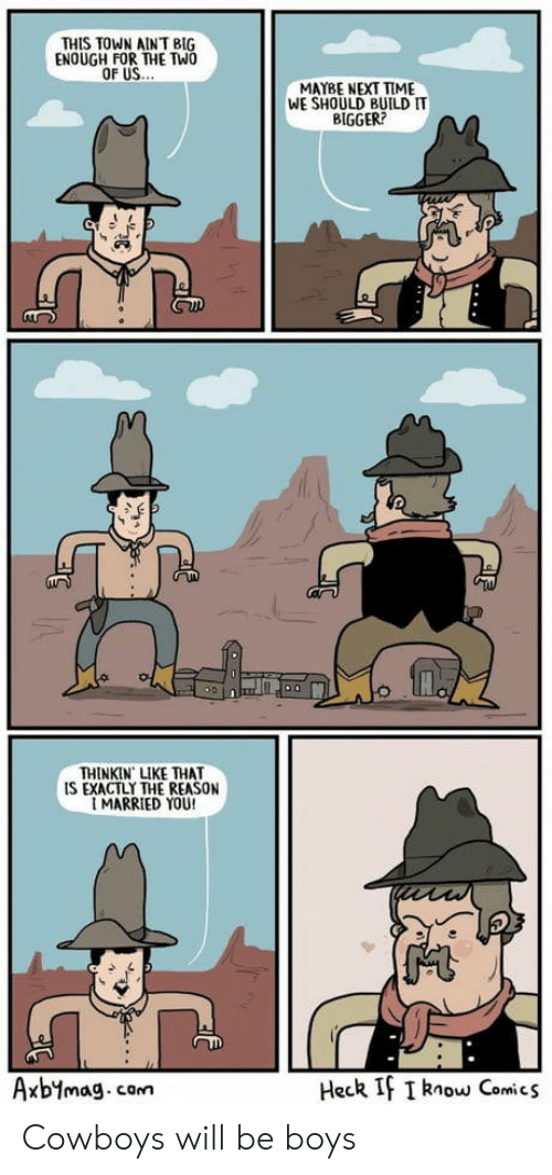 Next Time: THIS TOWN AINT BIG  ENOUGH FOR THE TWO  MAYBE NEXT TIME  WE SHOULD BUILD IT  BIGGER?  THINKIN LIKE THAT  IS EXACTLY THE REASON  MARRIED YOU!  Heck If I know Comics  Axbymag.com Cowboys will be boys
