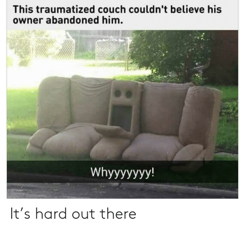 Traumatized: This traumatized couch couldn't believe his  owner abandoned him.  Whyyyyyyy! It's hard out there