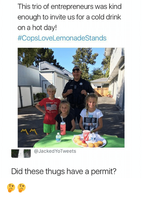 Dank Memes, Cold, and Day: This trio of entrepreneurs was kind  enough to invite us for a cold drink  on a hot day!  #CopsLoveLemonadeStands  OUT OF  ペペ  @JackedYoTweet:s  Did these thugs have a permit? 🤔🤔