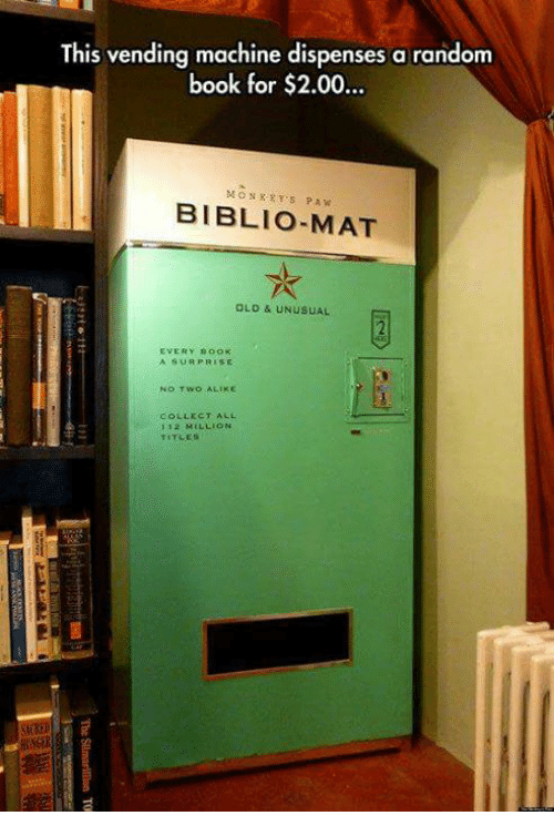 Memes, Book, and Old: This vending machine dispenses a random  book for $2.00..  MONXRYS PAW  BIBLIO-MAT  OLD & UNUSUAL  EVERY BooK  A SURPRISE  NO TWO ALIKE  COLLECT ALL  1 12 MILLION  TITLES