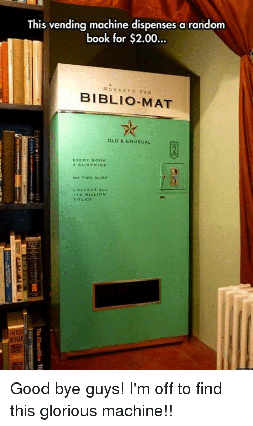 Memes, Book, and Good: This vending machine dispenses a random  book for $2.00..  ook tor $2.00...  MONKEY'S PAW  BIBLIO-MAT  OLD & UNUSUAL  2  EVERY BOOK  A SUR PRISE  No TWO ALIKE  COLLECT ALL  112 MILLION  TITLES  si Good bye guys! I'm off to find this glorious machine!!