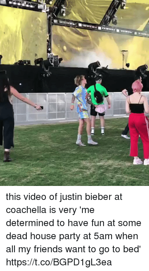 Coachella, Friends, and Justin Bieber: this video of justin bieber at coachella is very 'me determined to have fun at some dead house party at 5am when all my friends want to go to bed' https://t.co/BGPD1gL3ea