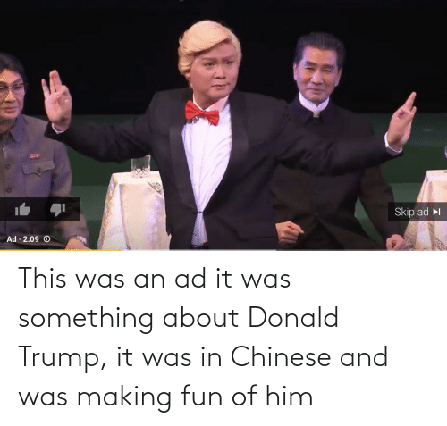 Donald Trump: This was an ad it was something about Donald Trump, it was in Chinese and was making fun of him